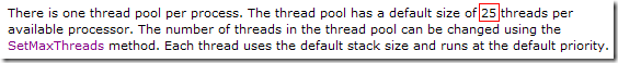 There is one thread pool per process. The thread pool has a default size of 25 threads per available processor. The number of threads in the thread pool can be changed using the SetMaxThreads method. Each thread uses the default stack size and runs at the default priority.