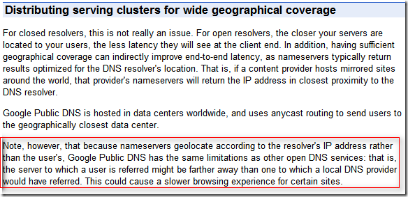 Distributing serving clusters for wide geographical coverage: Note, however, that because nameservers geolocate according to the resolver's IP address rather than the user's, Google Public DNS has the same limitations as other open DNS services: that is, the server to which a user is referred might be farther away than one to which a local DNS provider would have referred. This could cause a slower browsing experience for certain sites.