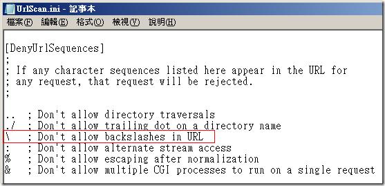 URLScan 的預設設定中,你會發現有個 [DenyUrlSequences] 區段設定,其中定義了一個「反斜線 ( \ )」字元,其字元的 ASCII 的十六進制表示的數值為 0x5C