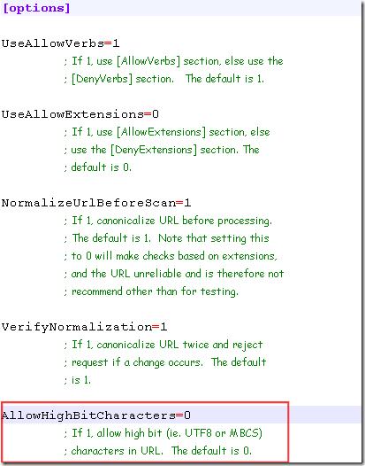 在 C:\WINDOWS\system32\inetsrv\urlscan\UrlScan.ini 設定檔的前幾行有個 AllowHighBitCharacters 參數,預設設定值是 0,意思是指「不允許任何 UTF-8 或任何多位元組字元集(MBCS)的字元出現在路徑檔名中」,所以只要檔名或路徑有出現任何中文字,即便是使用 UrlEncode 編碼過,都會被 UrlScan 阻擋下來!